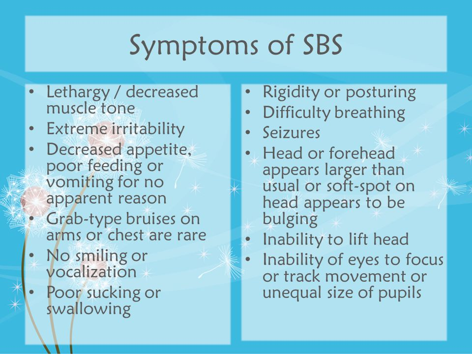 Symptoms of SBS Lethargy / decreased muscle tone Extreme irritability