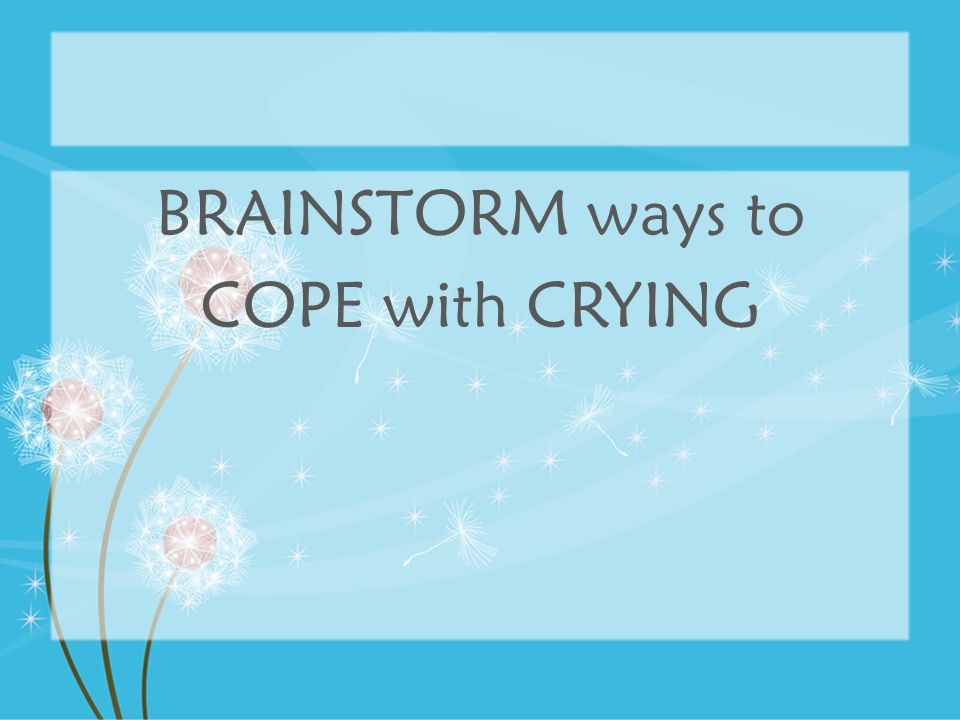 BRAINSTORM ways to COPE with CRYING