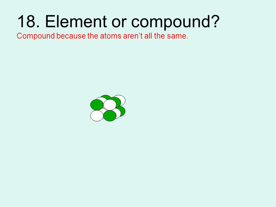 18. Element or compound Compound because the atoms aren't all the same.