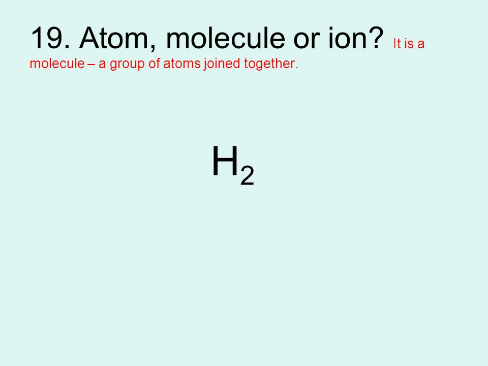 19. Atom, molecule or ion It is a molecule – a group of atoms joined together.