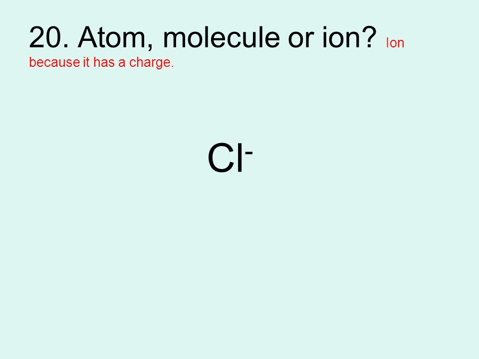 20. Atom, molecule or ion Ion because it has a charge.