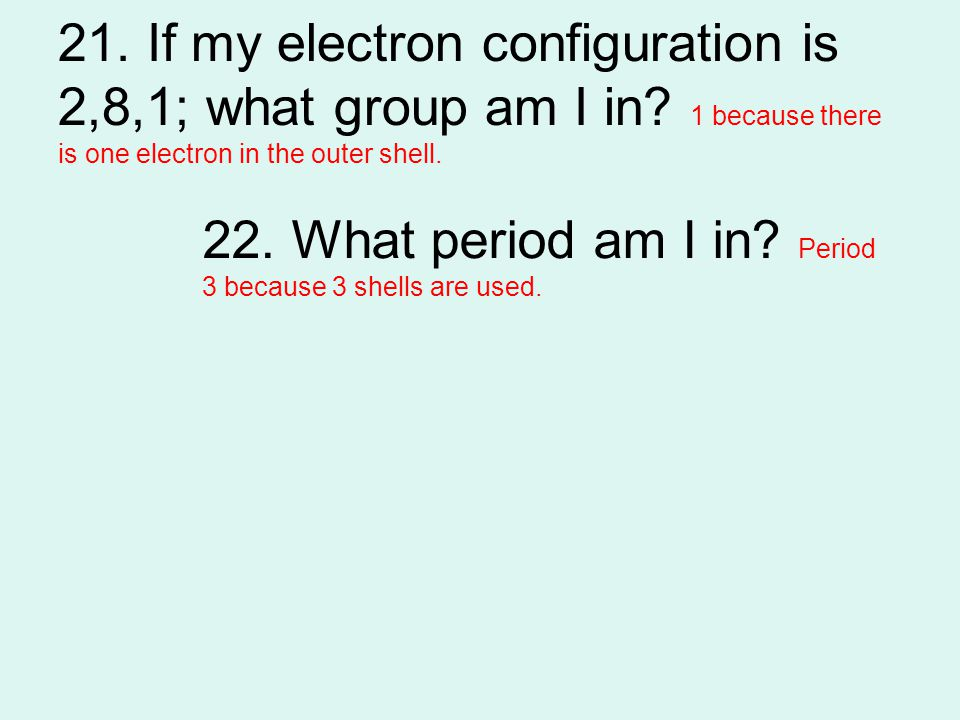 21. If my electron configuration is 2,8,1; what group am I in