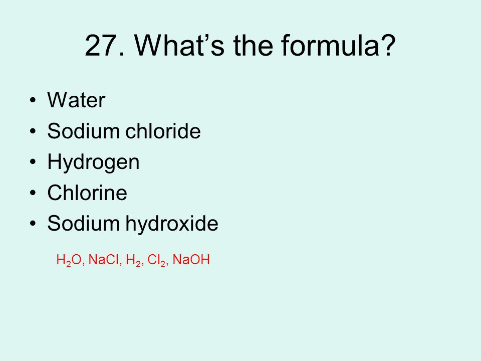 27. What's the formula Water Sodium chloride Hydrogen Chlorine