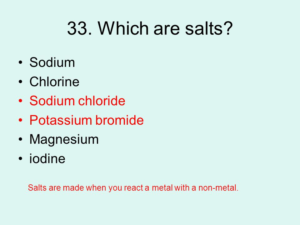 33. Which are salts Sodium Chlorine Sodium chloride Potassium bromide