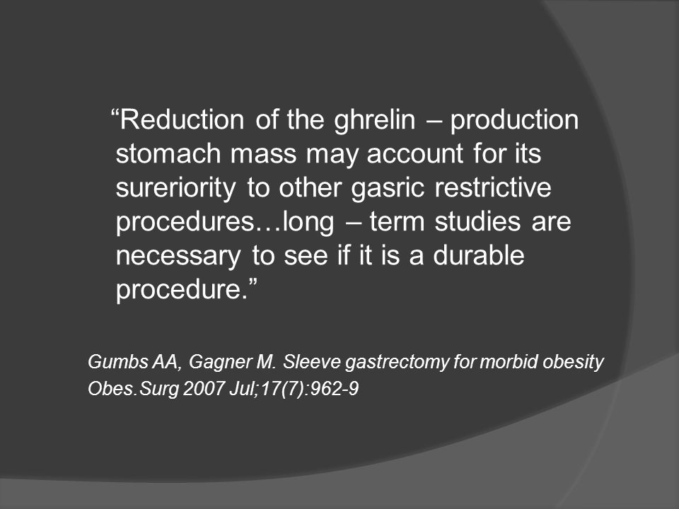 Reduction of the ghrelin – production stomach mass may account for its sureriority to other gasric restrictive procedures…long – term studies are necessary to see if it is a durable procedure.