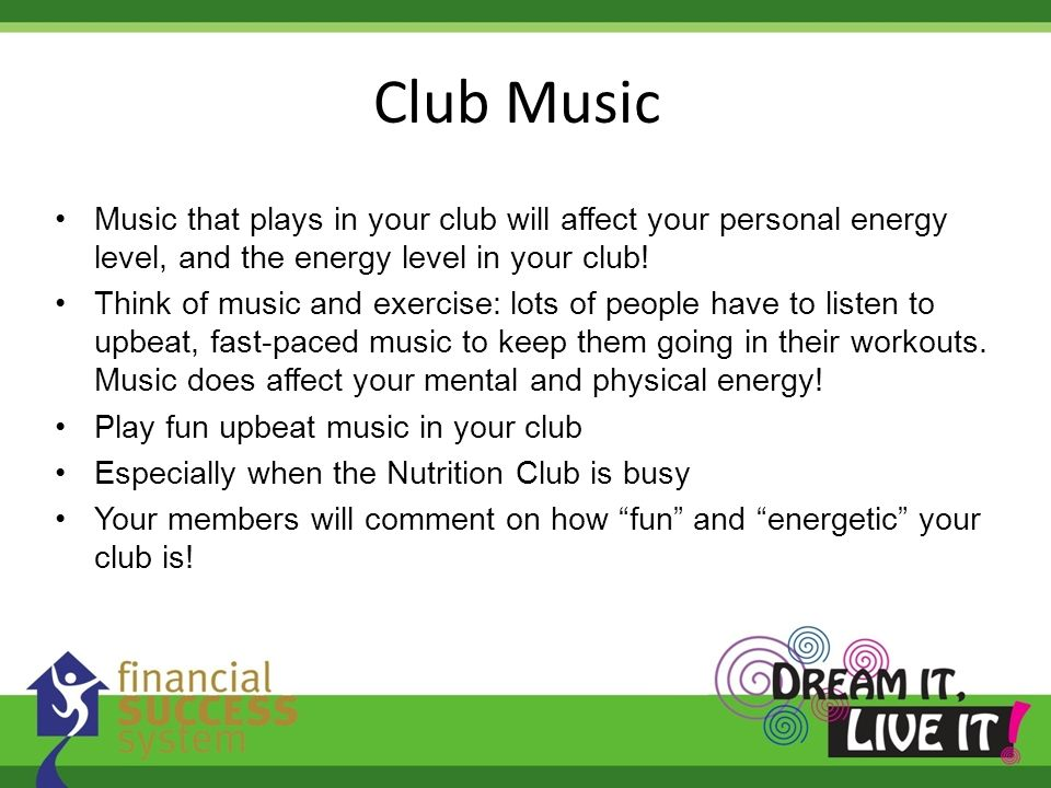 Club Music Music that plays in your club will affect your personal energy level, and the energy level in your club!