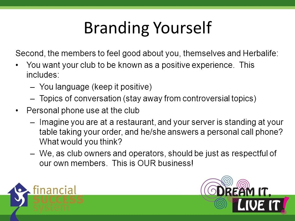 Branding Yourself Second, the members to feel good about you, themselves and Herbalife: