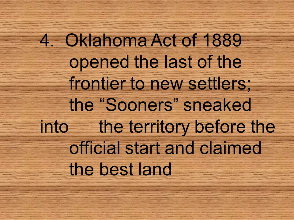 4. Oklahoma Act of 1889. opened the last of the