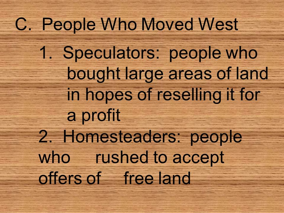 C. People Who Moved West 1. Speculators: people who bought large areas of land in hopes of reselling it for a profit.