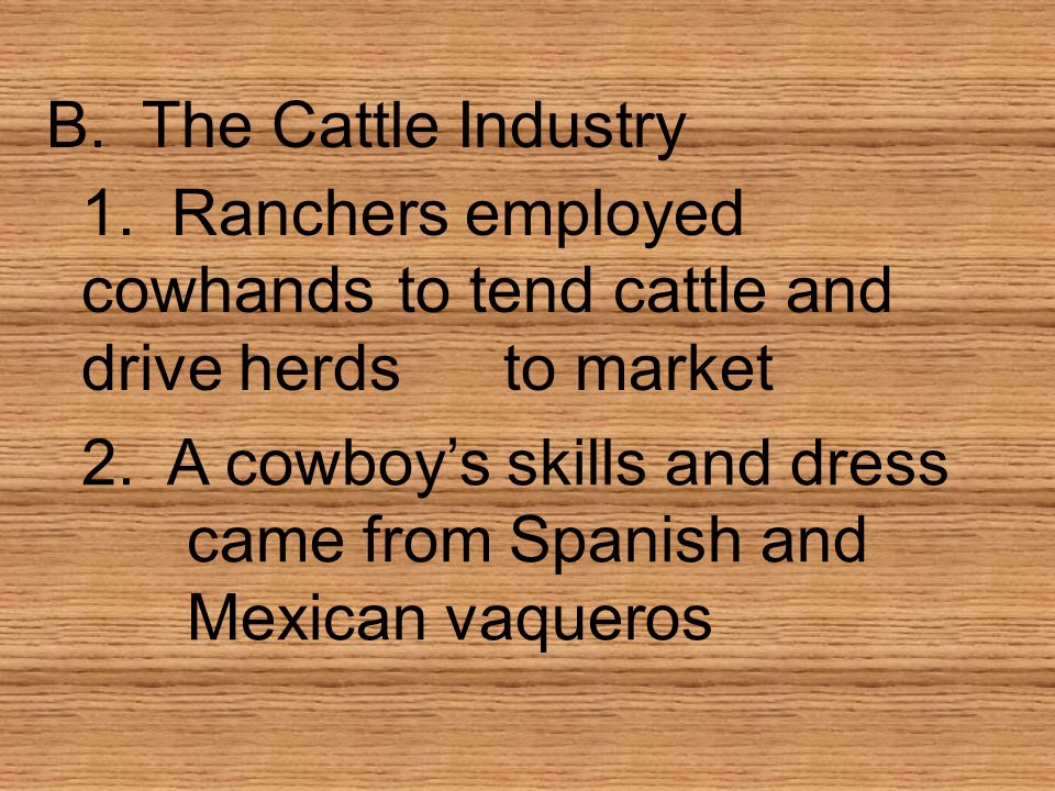 B. The Cattle Industry 1. Ranchers employed cowhands to tend cattle and drive herds to market.