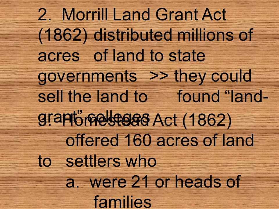 2. Morrill Land Grant Act (1862). distributed millions of acres