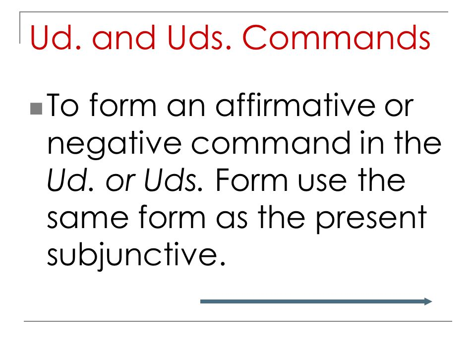 Ud. and Uds. Commands To form an affirmative or negative command in the Ud.