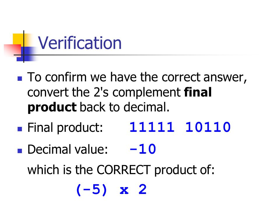 Verification To confirm we have the correct answer, convert the 2 s complement final product back to decimal.