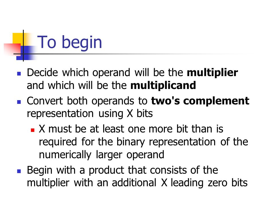 To begin Decide which operand will be the multiplier and which will be the multiplicand.