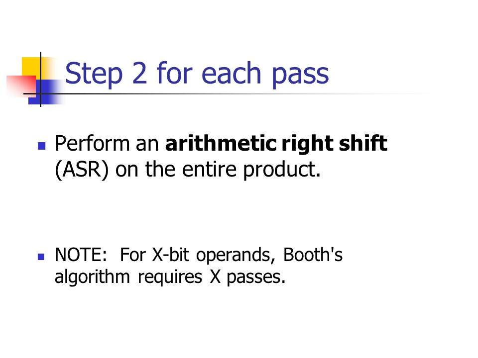 Step 2 for each pass Perform an arithmetic right shift (ASR) on the entire product.