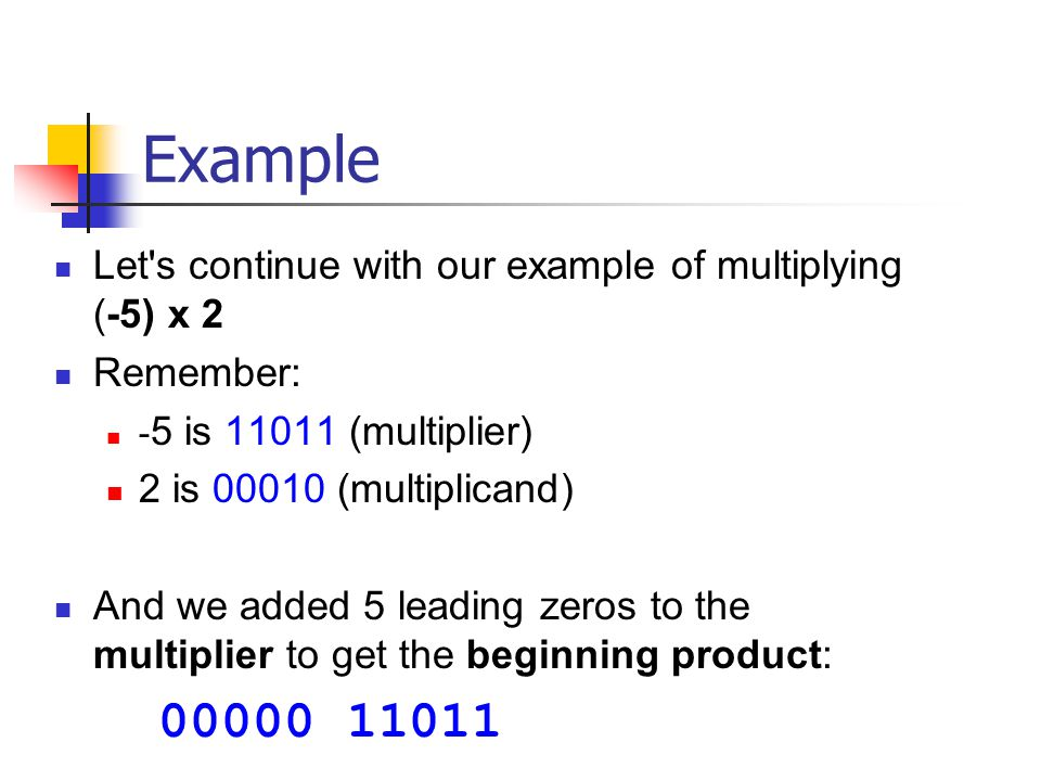 Example Let s continue with our example of multiplying (-5) x 2 Remember: -5 is 11011 (multiplier)