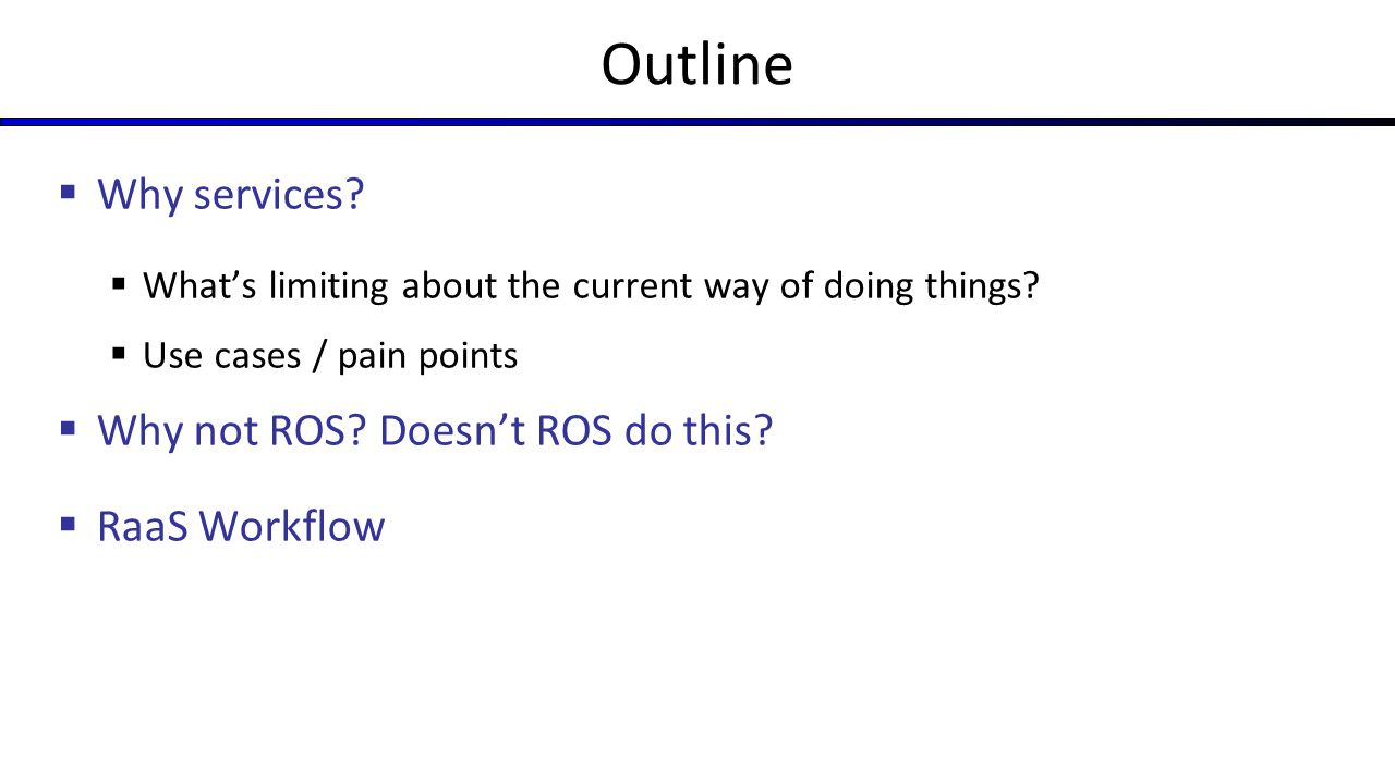 Outline Why services Why not ROS Doesn't ROS do this RaaS Workflow