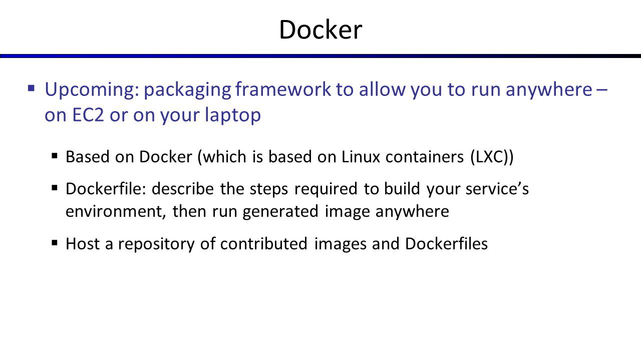 Docker Upcoming: packaging framework to allow you to run anywhere – on EC2 or on your laptop.