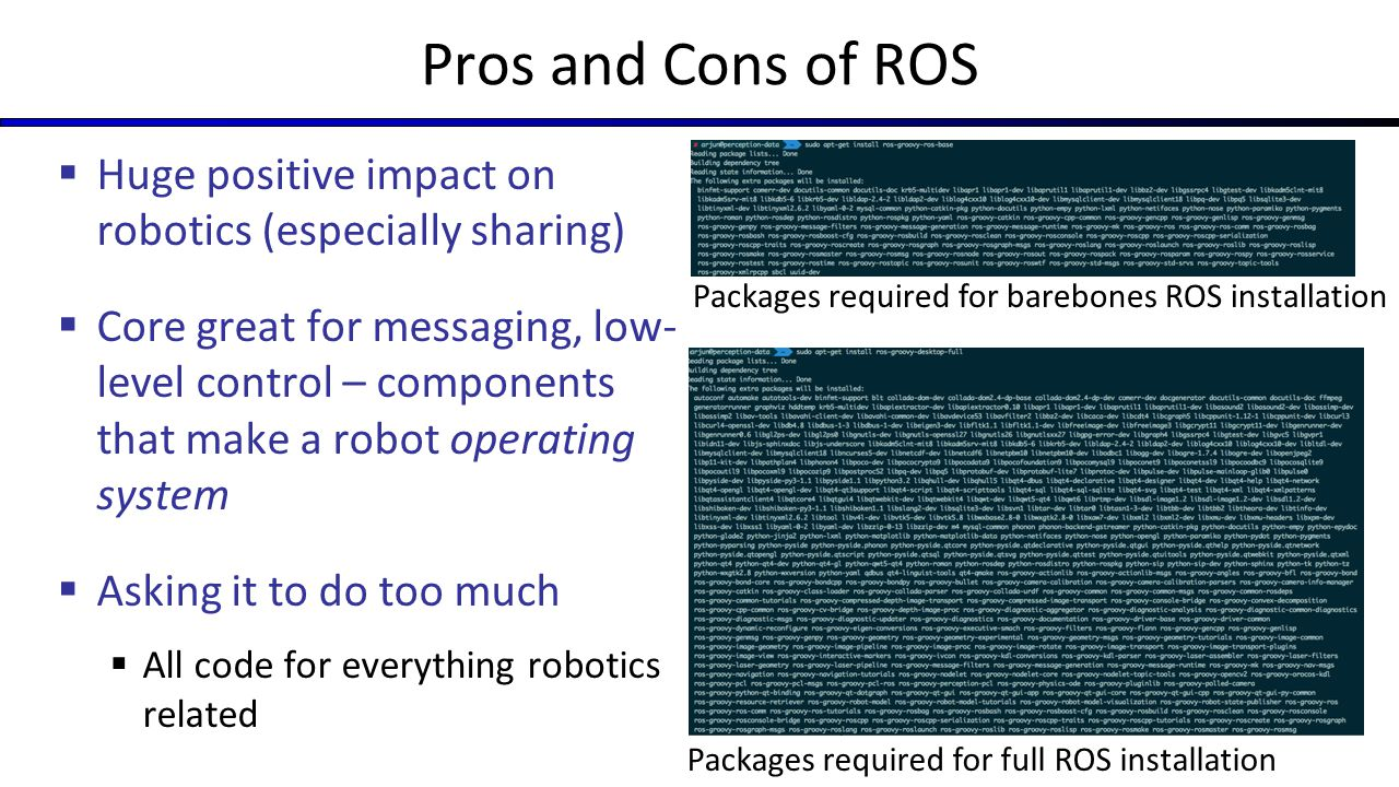 Pros and Cons of ROS Huge positive impact on robotics (especially sharing)