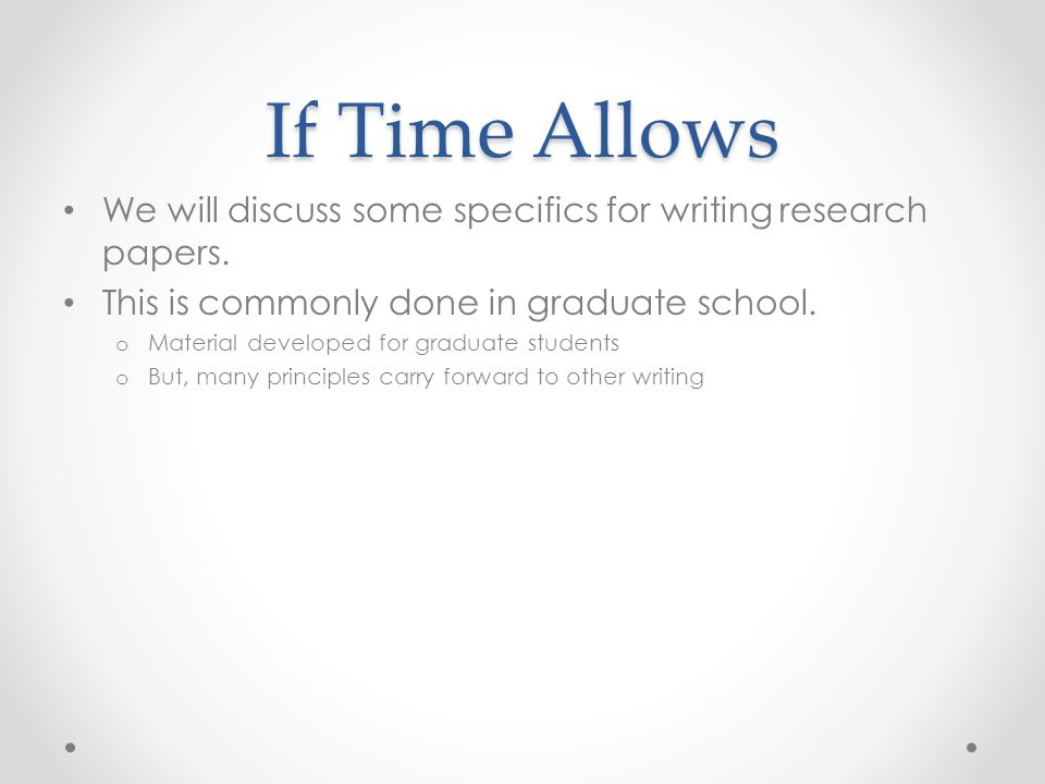 If Time Allows We will discuss some specifics for writing research papers. This is commonly done in graduate school.