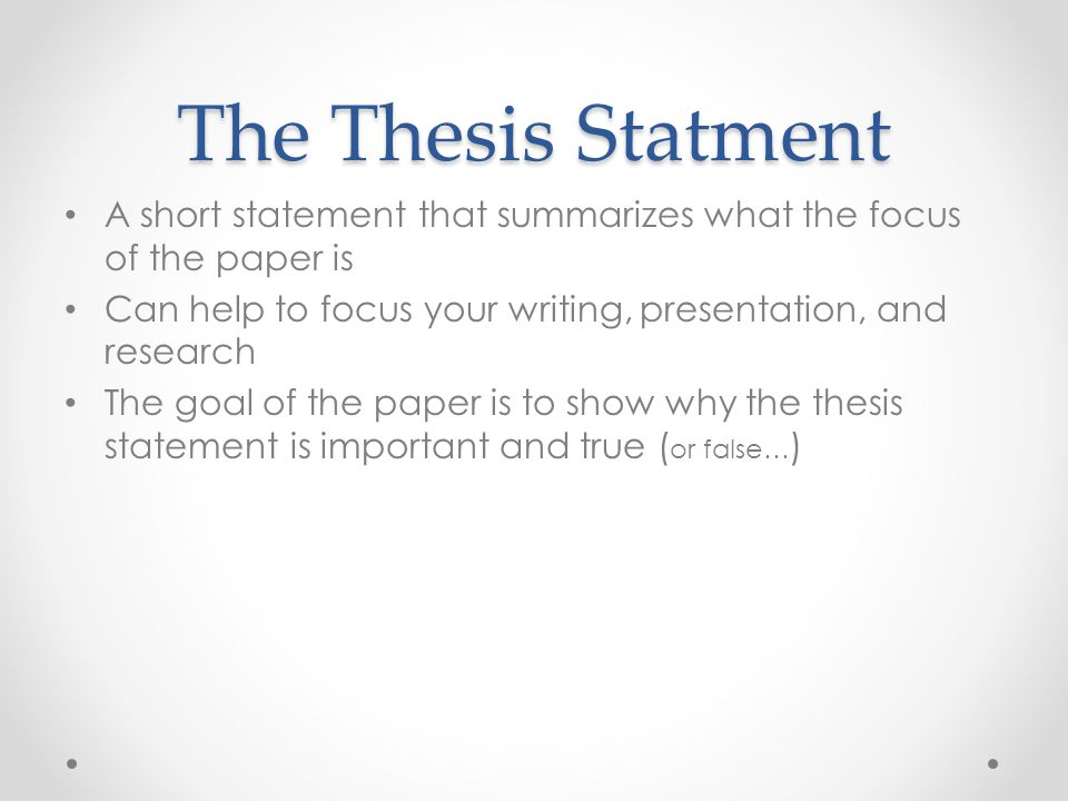 The Thesis Statment A short statement that summarizes what the focus of the paper is. Can help to focus your writing, presentation, and research.