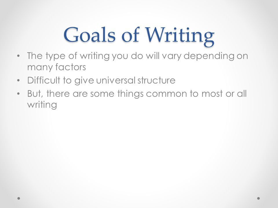 Goals of Writing The type of writing you do will vary depending on many factors. Difficult to give universal structure.
