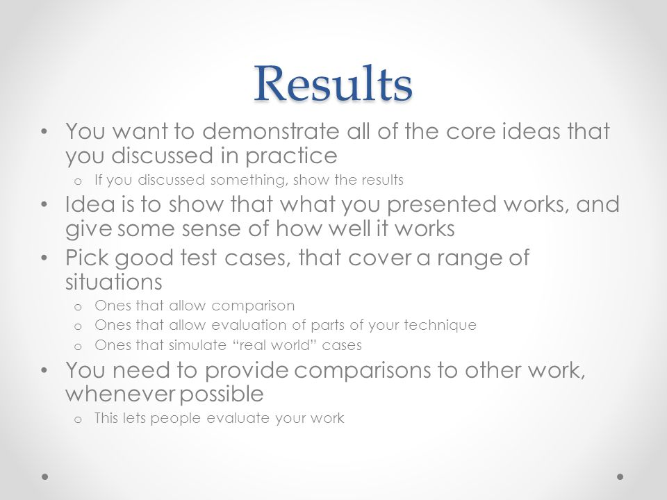 Results You want to demonstrate all of the core ideas that you discussed in practice. If you discussed something, show the results.