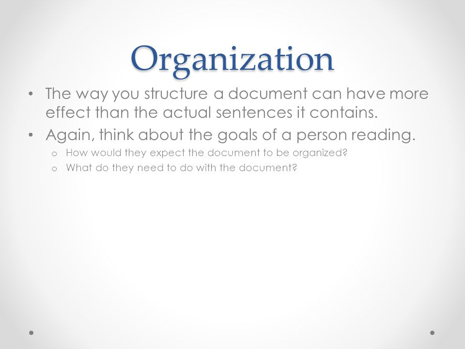 Organization The way you structure a document can have more effect than the actual sentences it contains.