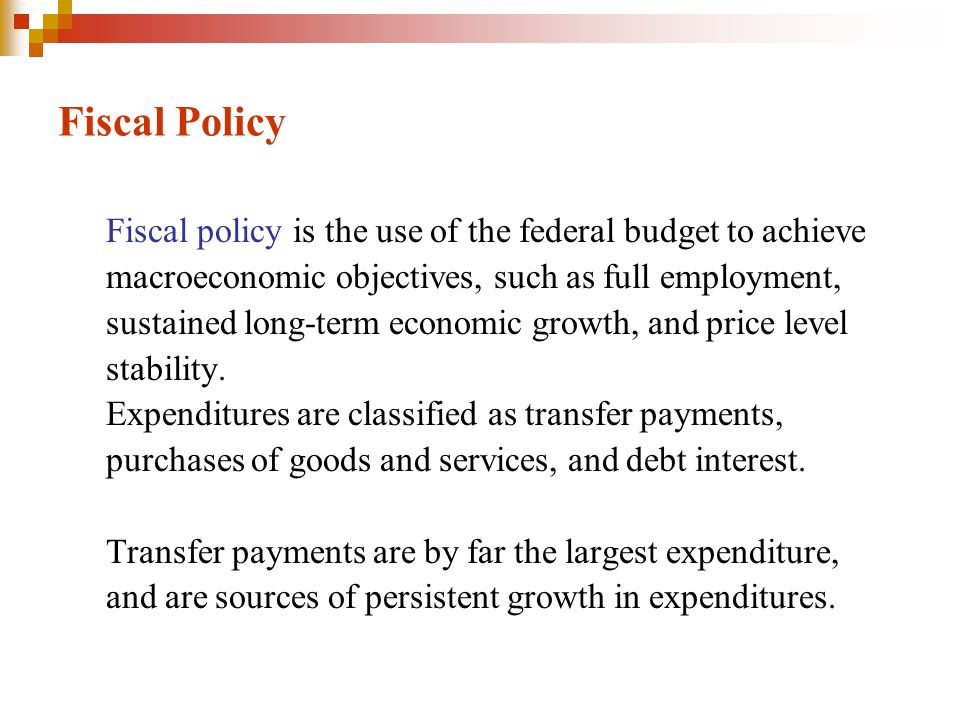Fiscal Policy Fiscal policy is the use of the federal budget to achieve. macroeconomic objectives, such as full employment,