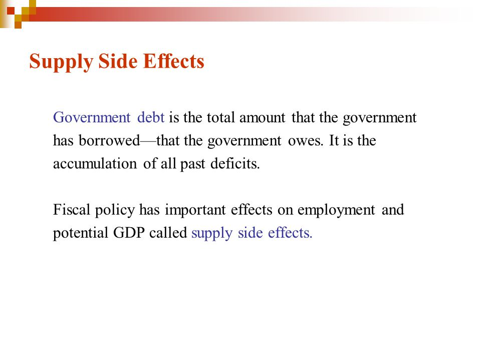 Supply Side Effects Government debt is the total amount that the government. has borrowed—that the government owes. It is the.