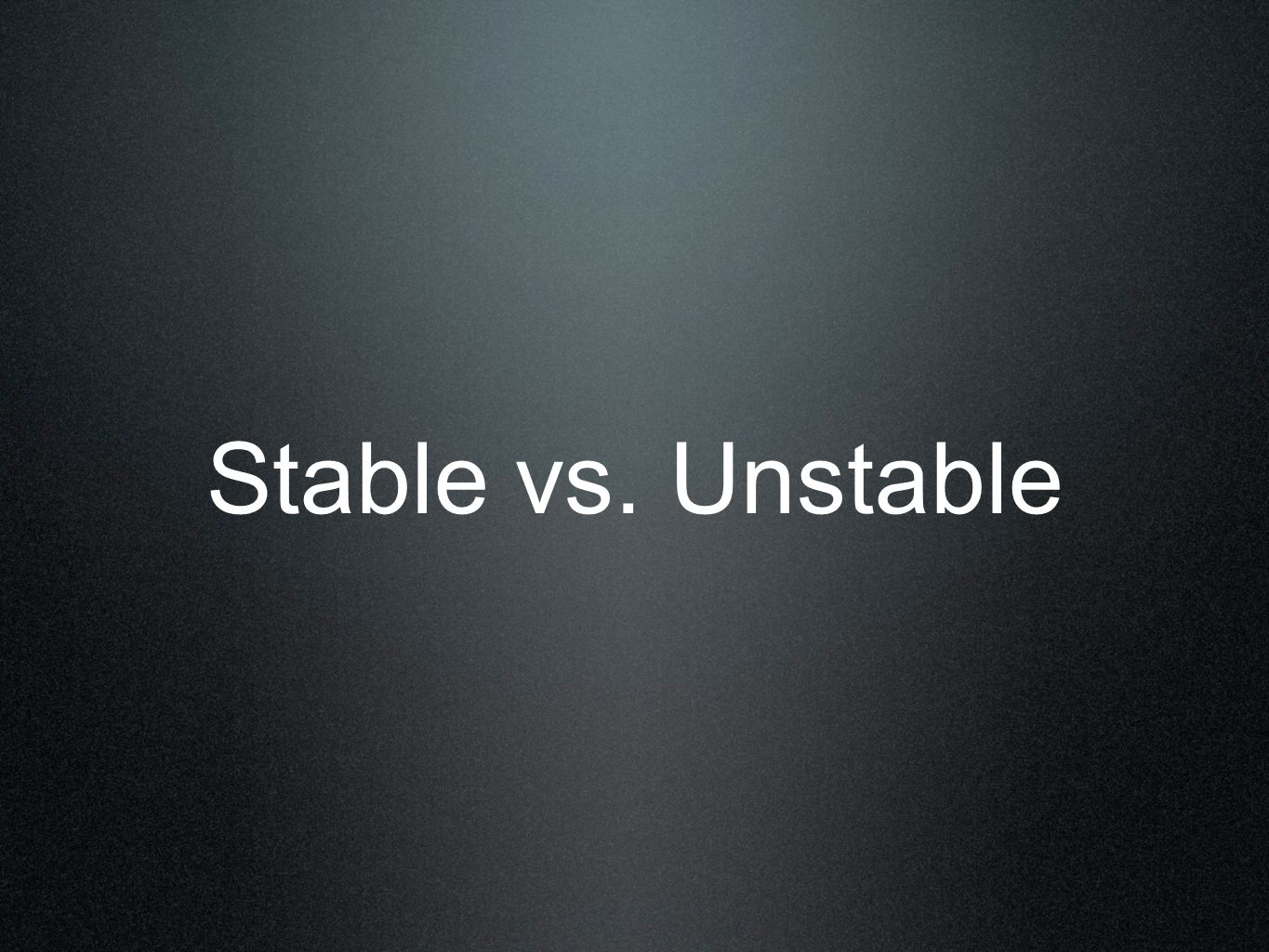 Stable vs. Unstable
