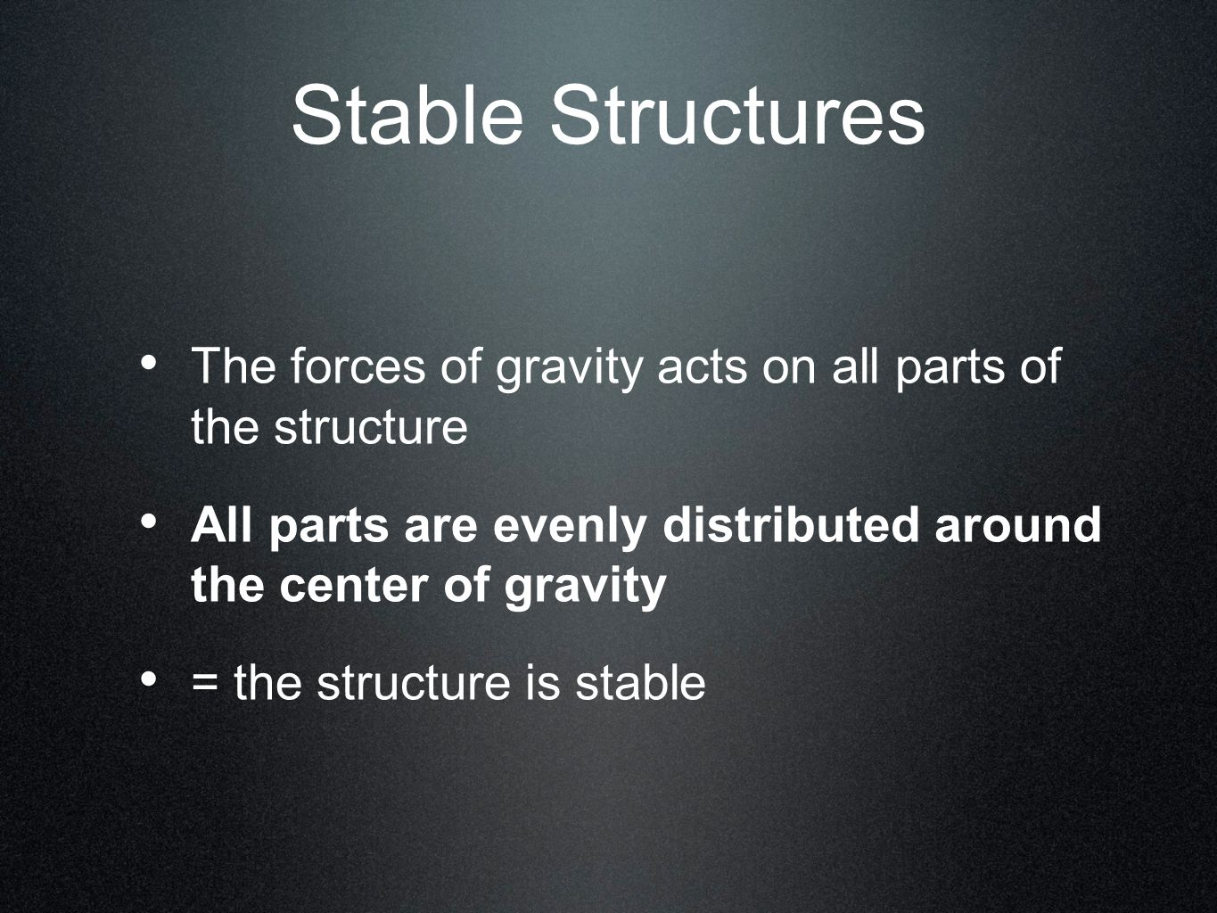 Stable Structures The forces of gravity acts on all parts of the structure. All parts are evenly distributed around the center of gravity.