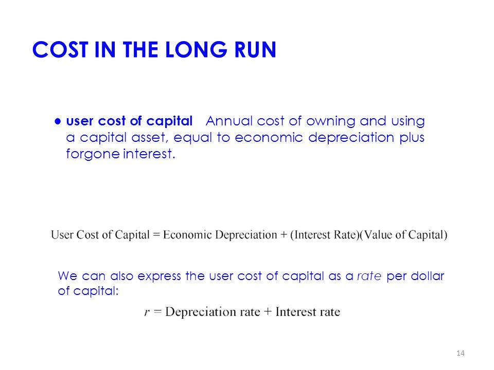 COST IN THE LONG RUN ● user cost of capital Annual cost of owning and using a capital asset, equal to economic depreciation plus forgone interest.