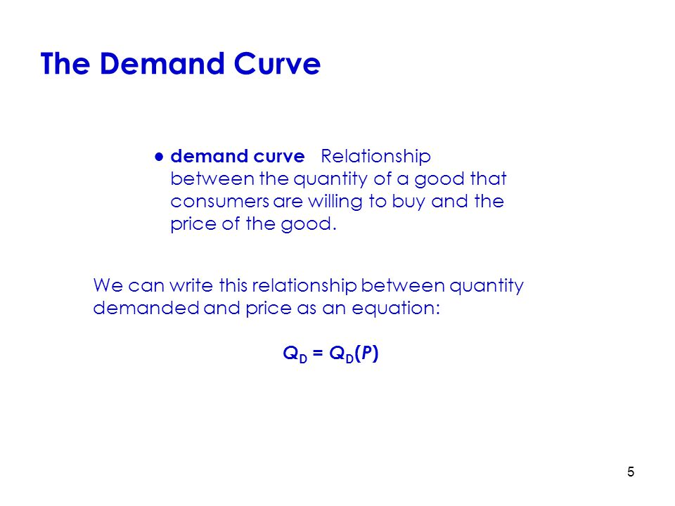 The Demand Curve ● demand curve Relationship between the quantity of a good that consumers are willing to buy and the price of the good.