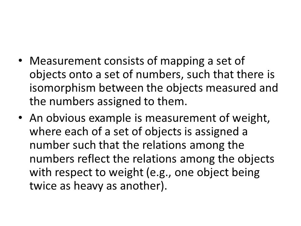 Measurement consists of mapping a set of objects onto a set of numbers, such that there is isomorphism between the objects measured and the numbers assigned to them.