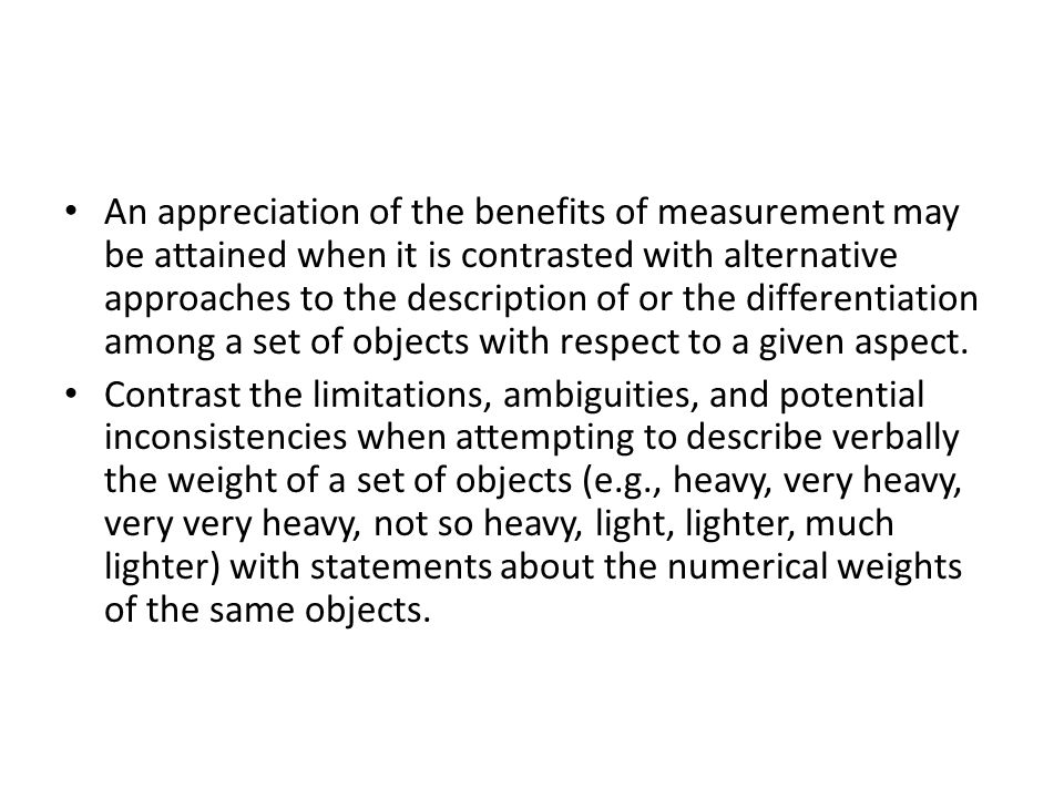 An appreciation of the benefits of measurement may be attained when it is contrasted with alternative approaches to the description of or the differentiation among a set of objects with respect to a given aspect.