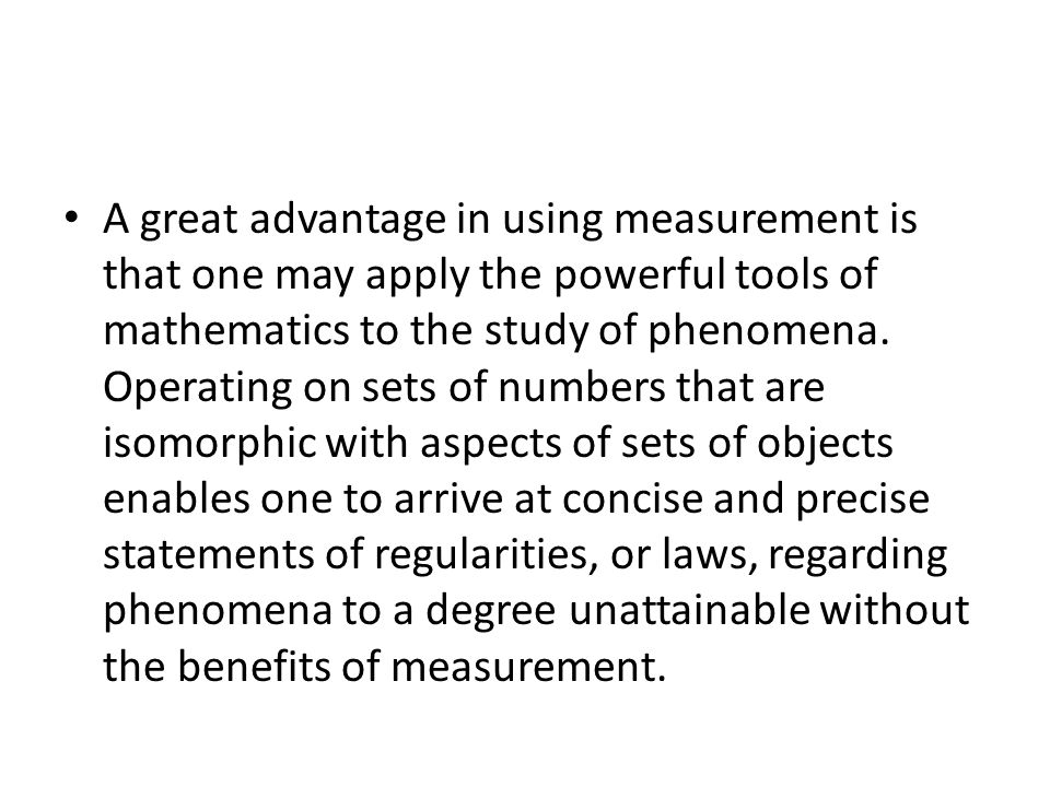 A great advantage in using measurement is that one may apply the powerful tools of mathematics to the study of phenomena.