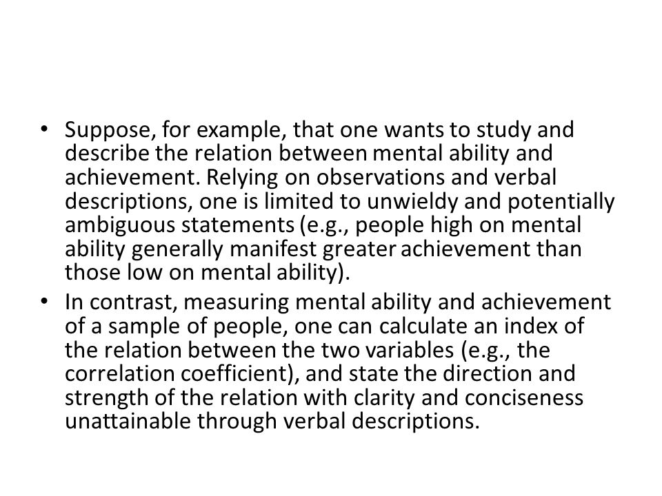 Suppose, for example, that one wants to study and describe the relation between mental ability and achievement. Relying on observations and verbal descriptions, one is limited to unwieldy and potentially ambiguous statements (e.g., people high on mental ability generally manifest greater achievement than those low on mental ability).