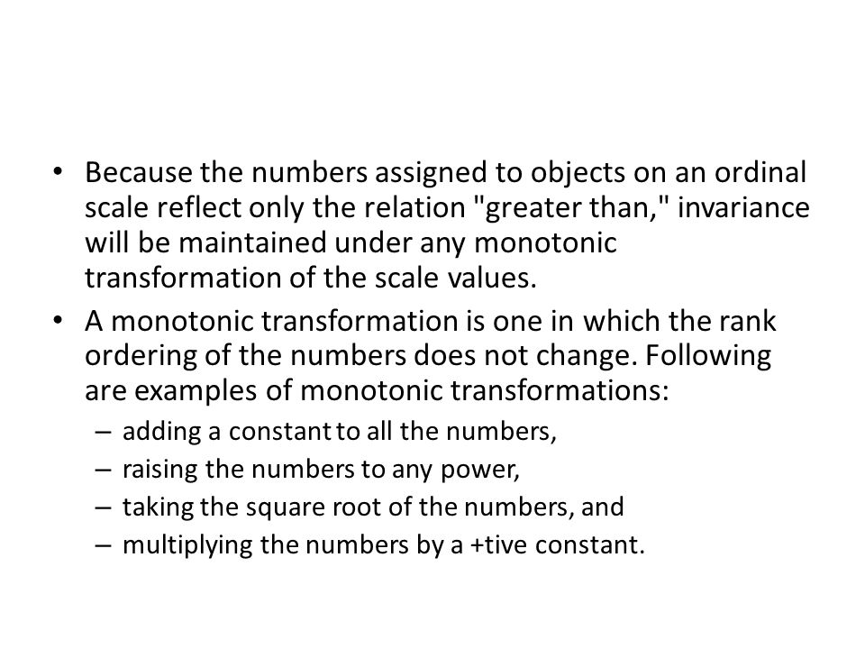 Because the numbers assigned to objects on an ordinal scale reflect only the relation greater than, invariance will be maintained under any monotonic transformation of the scale values.