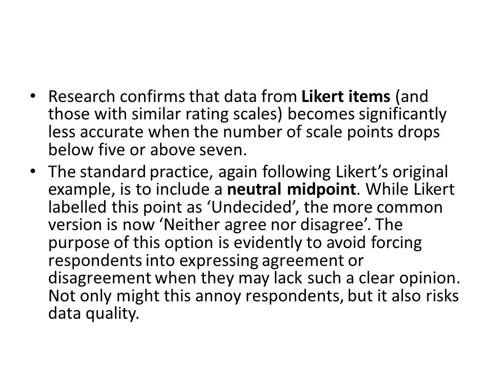 Research confirms that data from Likert items (and those with similar rating scales) becomes significantly less accurate when the number of scale points drops below five or above seven.