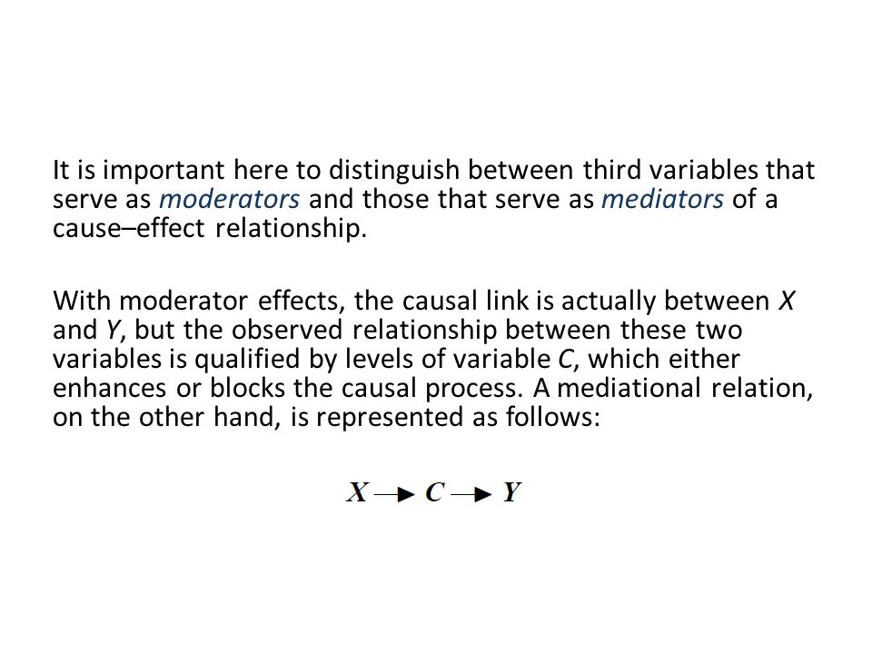 It is important here to distinguish between third variables that serve as moderators and those that serve as mediators of a cause–effect relationship.