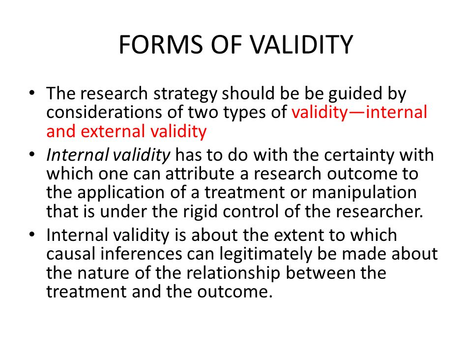 FORMS OF VALIDITY The research strategy should be be guided by considerations of two types of validity—internal and external validity.