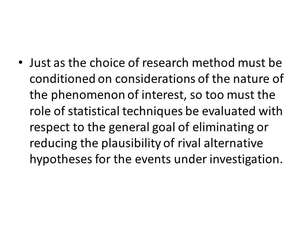 Just as the choice of research method must be conditioned on considerations of the nature of the phenomenon of interest, so too must the role of statistical techniques be evaluated with respect to the general goal of eliminating or reducing the plausibility of rival alternative hypotheses for the events under investigation.