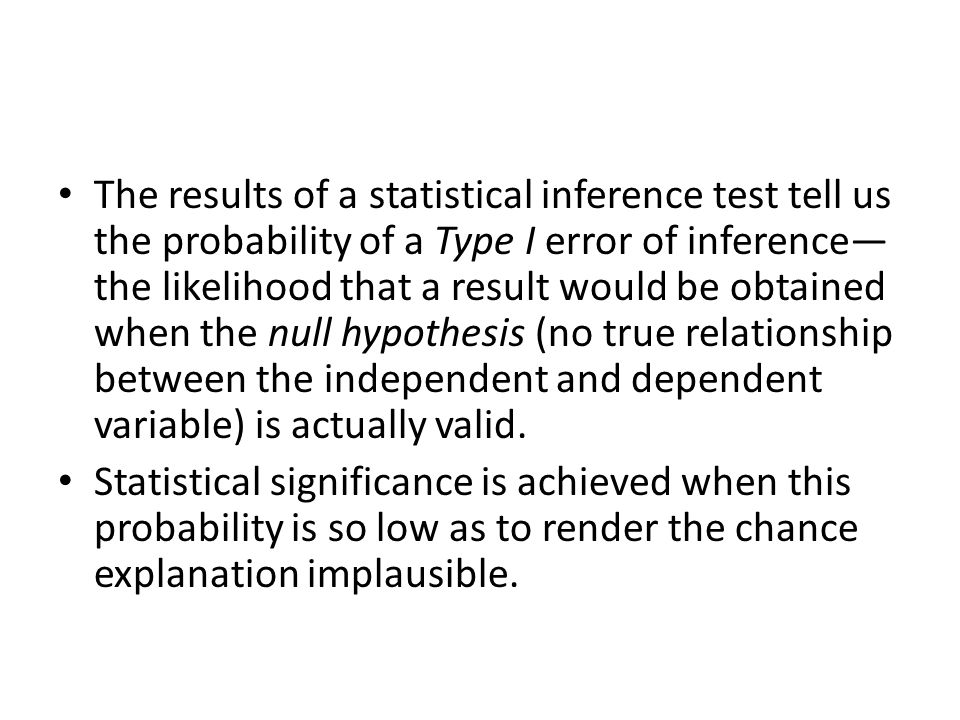 The results of a statistical inference test tell us the probability of a Type I error of inference—the likelihood that a result would be obtained when the null hypothesis (no true relationship between the independent and dependent variable) is actually valid.