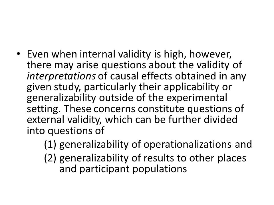 Even when internal validity is high, however, there may arise questions about the validity of interpretations of causal effects obtained in any given study, particularly their applicability or generalizability outside of the experimental setting. These concerns constitute questions of external validity, which can be further divided into questions of