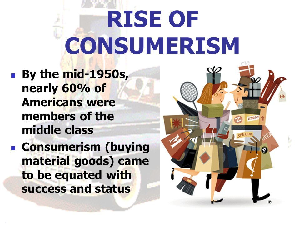 RISE OF CONSUMERISM By the mid-1950s, nearly 60% of Americans were members of the middle class.
