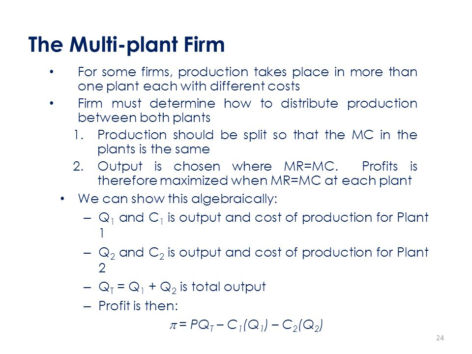 The Multi-plant Firm For some firms, production takes place in more than one plant each with different costs.