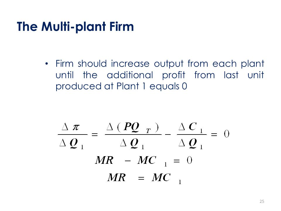 The Multi-plant Firm Firm should increase output from each plant until the additional profit from last unit produced at Plant 1 equals 0.