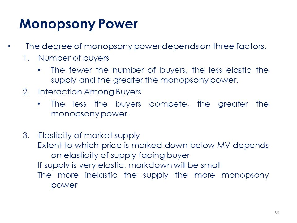 Monopsony Power The degree of monopsony power depends on three factors. Number of buyers.