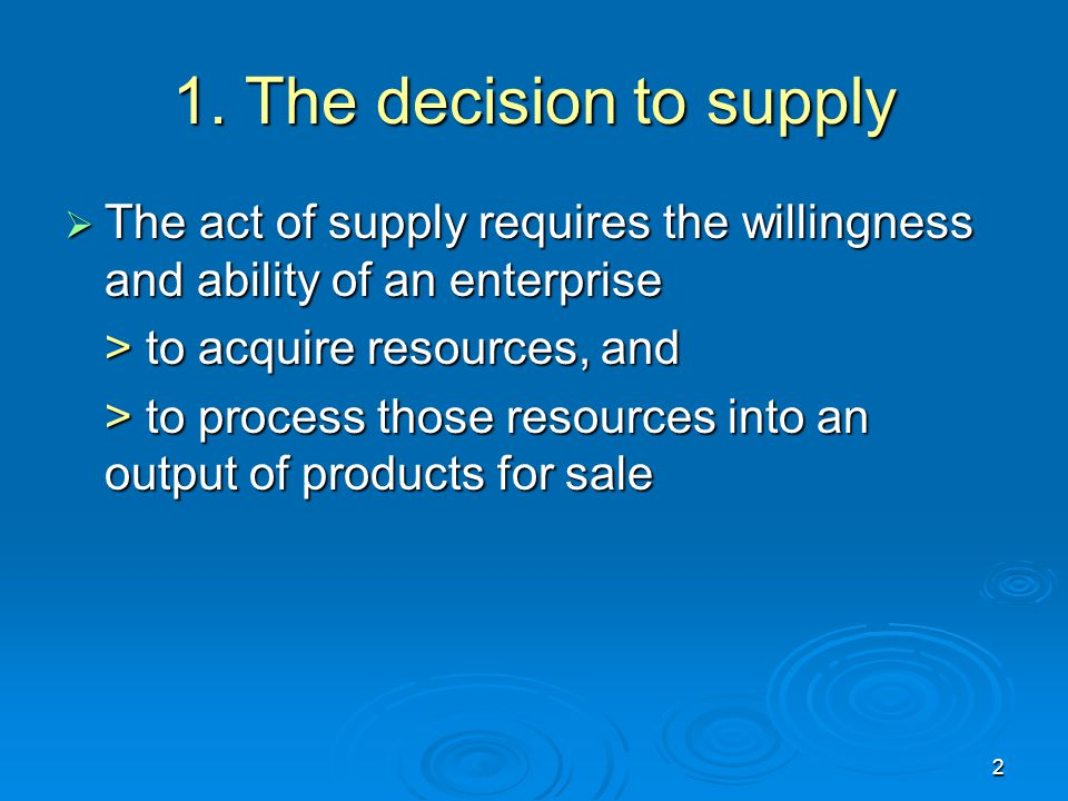 1. The decision to supply The act of supply requires the willingness and ability of an enterprise. > to acquire resources, and.